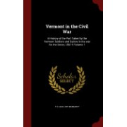Vermont in the Civil War: A History of the Part Taken by the Vermont Soldiers and Sailors in the War for the Union, 1861-5 Volume 1