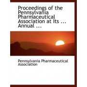 Proceedings of the Pennsylvania Pharmaceutical Association at Its ... Annual ... by Pennsylvania Pharmaceut Association
