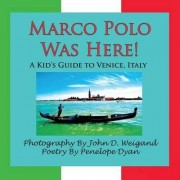 Marco Polo Was Here! A Kid's Guide To Venice, Italy by John D. Weigand