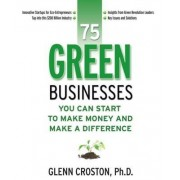 75 Green Businesses You Can Start to Make Money and Make a Difference by Glenn E. Croston