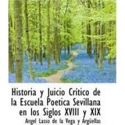 Historia y Juicio Cr Tico de La Escuela Po Tica Sevillana En Los Siglos XVIII y XIX by Angel Lasso De La Vega y Argellas