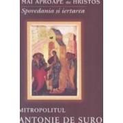 Mai aproape de Hristos. Spovedania si iertarea - Mitropolitul Antonie de Suroj
