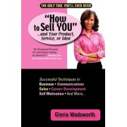 How to Sell You...and Your Product, Service, or Idea by Wadsworth Gloria Wadsworth