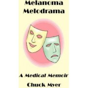 Melanoma Melodrama: A Medical Memoir by Chuck Myer