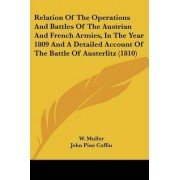 Relation of the Operations and Battles of the Austrian and French Armies, in the Year 1809 and a Detailed Account of the Battle of Austerlitz (1810) by W M