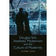 Douglas Sirk, Aesthetic Modernism and the Culture of Modernity by Victoria L. Evans