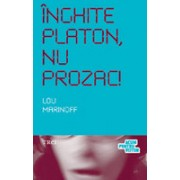 Înghite Platon, nu Prozac! Aplicarea înţelepciunii eterne la problemele de zi cu zi