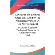 A Plea For The Received Greek Text And For The Authorized Version Of The New Testament by Solomon Caesar Malan
