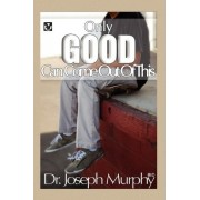 Only Good Can Come Out of This by Dr Joseph Murphy