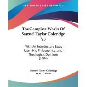 The Complete Works of Samuel Taylor Coleridge V3 by Samuel Taylor Coleridge