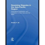Resolving Disputes in the Asia-Pacific Region by Shahla F. Ali