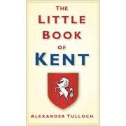 The Little Book of Kent by Alex Tulloch