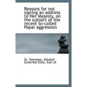 Reasons for Not Signing an Address to Her Majesty, on the Subject of the Recent So-Called Papal Aggr by Edward Granville Eliot Earl of Germans