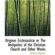 Origines Ecclesiastic or the Antiquities of the Christian Church and Other Works by Richard Bingham