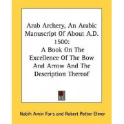 Arab Archery, an Arabic Manuscript of about A.D. 1500 by Nabih Amin Faris
