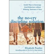 The No-Cry Discipline Solution. Gentle Ways to Encourage Good Behaviour without Whining, Tantrums and Tears (UK Ed) by Elizabeth Pantley