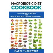Macrobiotic Diet Cookbook: 50 Macrobiotic Recipes for Holistic Wellness and High Energy Levels