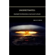 Underestimated: Our Not So Peaceful Nuclear Future by Henry D. Sokolski