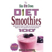 The Slim-It-Down Diet Smoothies: Over 100 Healthy Smoothie Recipes for Weight Loss and Overall Good Health - Weight Loss, Green, Superfood and Low Cal
