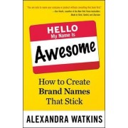 Hello, My Name Is Awesome: How to Create Brand Names That Stick by Alexandra Watkins