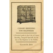 Canary Breeding for Beginners - A Practical Guide to the Cult of Canary Breeding, Designed Specially for the Use of the Beginner in the Hobby. by Claude St. John