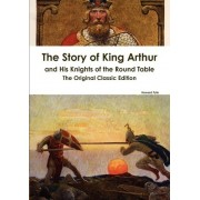 The Story of King Arthur and His Knights of the Round Table - The Original Classic Edition by Howard Pyle