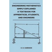 Engineering Mathematics Simply Explained - A Text-Book For Apprentices, Students, And Engineers by H. H. Harrison