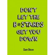 Don't Let the B*stards Get You Down by Sam Dixon