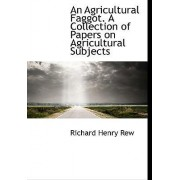 An Agricultural Faggot. a Collection of Papers on Agricultural Subjects by Richard Henry Rew