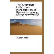 The American Indian; An Introduction to the Anthropology of the New World by Wissler Clark