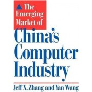 The Emerging Market of China's Computer Industry by Jeff X. Zhang