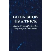 Go On Show Us a Trick - Magic Tricks Perfect for Impromptu Occasions by Anon