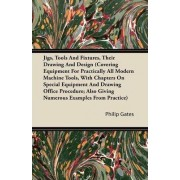 Jigs, Tools And Fixtures, Their Drawing And Design (Covering Equipment For Practically All Modern Machine Tools, With Chapters On Special Equipment And Drawing Office Procedure; Also Giving Numerous Examples From Practice) by Philip Gates