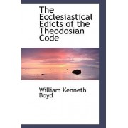 The Ecclesiastical Edicts of the Theodosian Code by William Kenneth Boyd