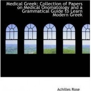 Medical Greek; Collection of Papers on Medical Onomatology and a Grammatical Guide to Learn Modern G by Achilles Rose