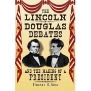The Lincoln-Douglas Debates and the Making of a President by Timothy S. Good