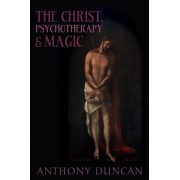 The Christ, Psychotherapy and Magic by Anthony D. Duncan