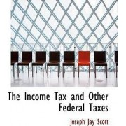 The Income Tax and Other Federal Taxes by Joseph Jay Scott