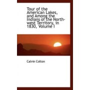 Tour of the American Lakes, and Among the Indians of the North-West Territory, in 1830, Volume I by Calvin Colton