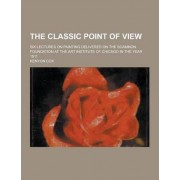 The Classic Point of View; Six Lectures on Painting Delivered on the Scammon Foundation at the Art Institute of Chicago in the Year 1911 by Kenyon Cox