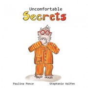 Uncomfortable Secrets. a Children's Book That Will Help Prevent Child Sexual Abuse. It Teaches Children to Say No to Inappropiate Physical Contact, Un