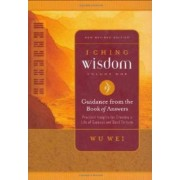 I Ching Wisdom: Guidance from the Book of Changes, Practical Insights for Creating a Life of Success and Good Fortune v. 1 by Wu Wei