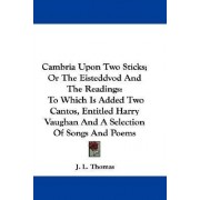 Cambria Upon Two Sticks; Or the Eisteddvod and the Readings by J L Thomas