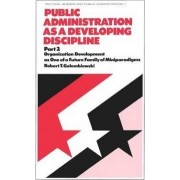 Public Administration as a Developing Discipline: Organization Development as One of a Future Family of Miniparadigms Part. 2 by Robert T. Golembiewski