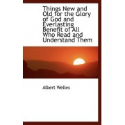 Things New and Old for the Glory of God and Everlasting Benefit of All Who Read and Understand Them by Albert Welles
