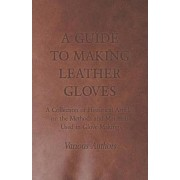 A Guide to Making Leather Gloves - A Collection of Historical Articles on the Methods and Materials Used in Glove Making by Various