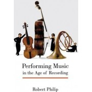 Performing Music in the Age of Recording by Robert Philip