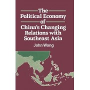 The Political Economy of China's Changing Relations with South East Asia by John Wong