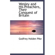 Wesley and His Preachers, Their Conquest of Britain by Godfrey Holden Pike