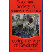 State and Society in Spanish America During the Age of Revolution by Victor M. Uribe-Uran